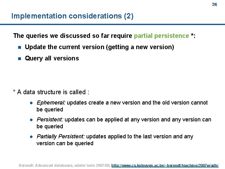 36 Implementation considerations (2) The queries we discussed so far require partial persistence *: