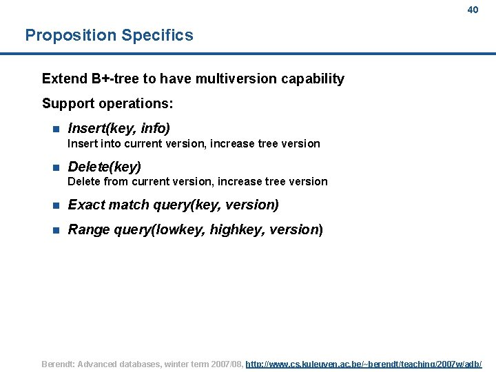 40 Proposition Specifics Extend B+-tree to have multiversion capability Support operations: n Insert(key, info)