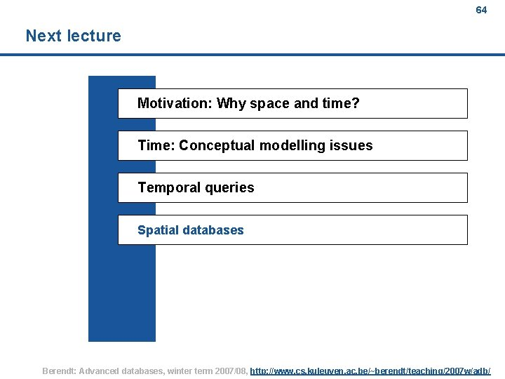64 Next lecture Motivation: Why space and time? Time: Conceptual modelling issues Temporal queries