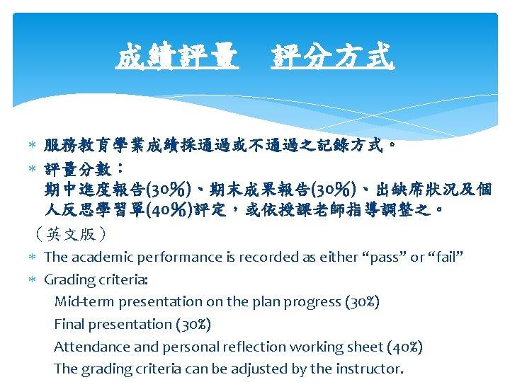 成績評量 評分方式 服務教育學業成績採通過或不通過之記錄方式。 評量分數: 期中進度報告(30%)、期末成果報告(30%)、出缺席狀況及個 人反思學習單(40%)評定,或依授課老師指導調整之。 (英文版) The academic performance is recorded as either