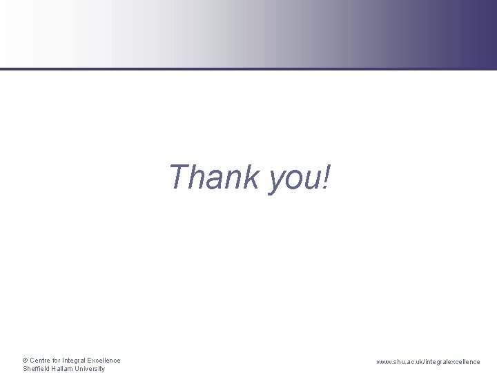 Thank you! © Centre for Integral Excellence Sheffield Hallam University www. shu. ac. uk/integralexcellence