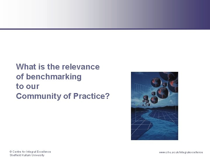 What is the relevance of benchmarking to our Community of Practice? © Centre for