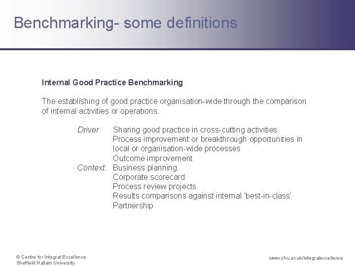 Benchmarking- some definitions Internal Good Practice Benchmarking The establishing of good practice organisation-wide through