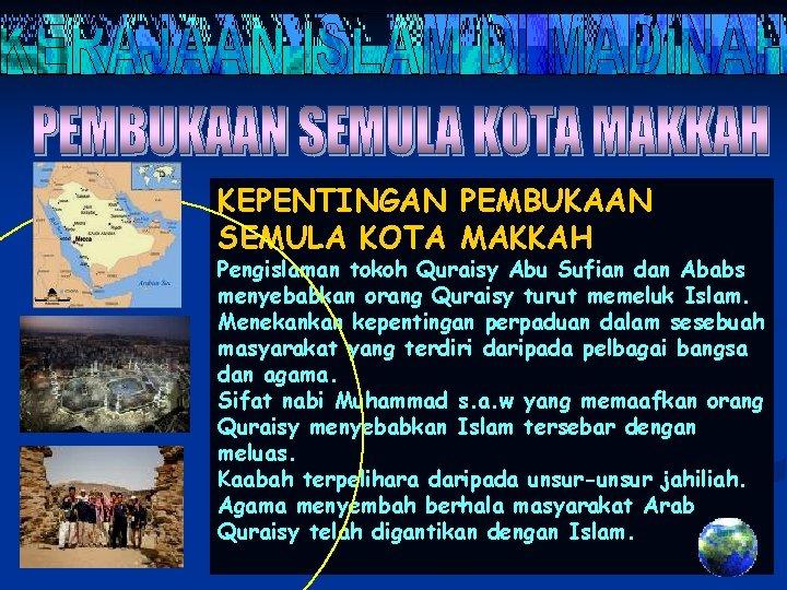 KEPENTINGAN PEMBUKAAN SEMULA KOTA MAKKAH Pengislaman tokoh Quraisy Abu Sufian dan Ababs menyebabkan orang