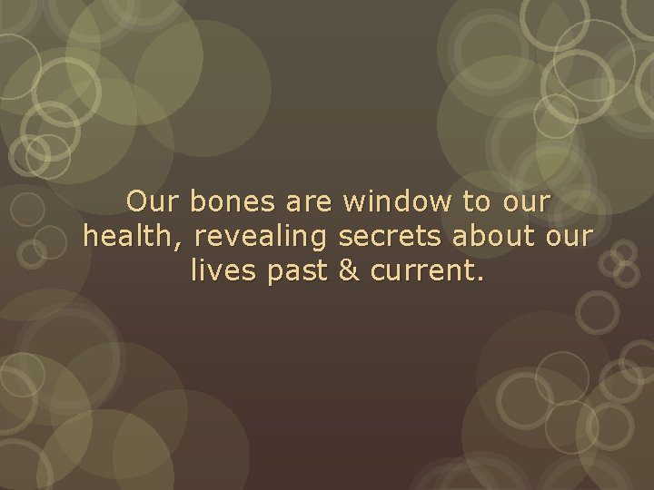 Our bones are window to our health, revealing secrets about our lives past &