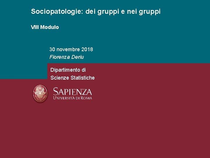 Sociopatologie: dei gruppi e nei gruppi VIII Modulo 30 novembre 2018 Fiorenza Deriu Dipartimento
