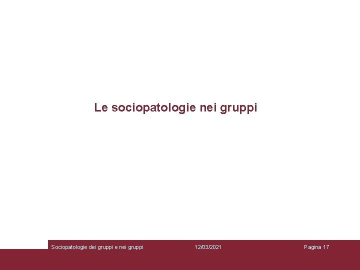 Le sociopatologie nei gruppi Sociopatologie dei gruppi e nei gruppi 12/03/2021 Pagina 17