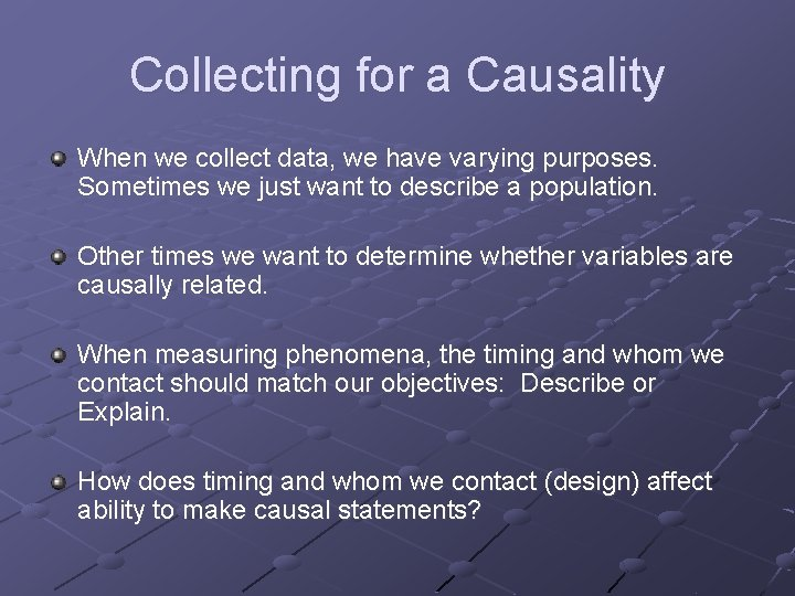 Collecting for a Causality When we collect data, we have varying purposes. Sometimes we