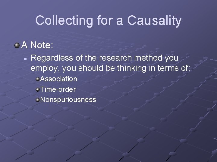 Collecting for a Causality A Note: n Regardless of the research method you employ,