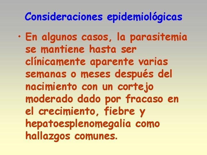 Consideraciones epidemiológicas • En algunos casos, la parasitemia se mantiene hasta ser clínicamente aparente