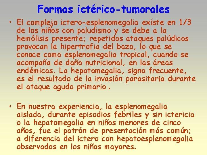 Formas ictérico-tumorales • El complejo ictero-esplenomegalia existe en 1/3 de los niños con paludismo