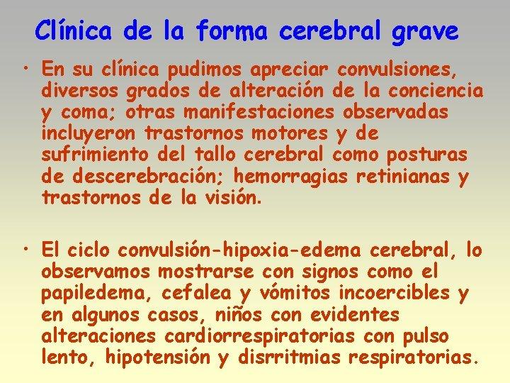 Clínica de la forma cerebral grave • En su clínica pudimos apreciar convulsiones, diversos