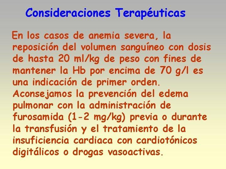 Consideraciones Terapéuticas En los casos de anemia severa, la reposición del volumen sanguíneo con