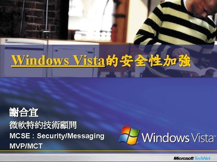 Windows Vista的安全性加強 謝合宜 微軟特約技術顧問 MCSE : Security/Messaging MVP/MCT
