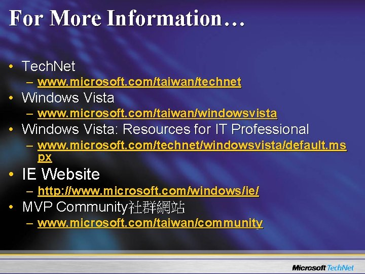 For More Information… • Tech. Net – www. microsoft. com/taiwan/technet • Windows Vista –