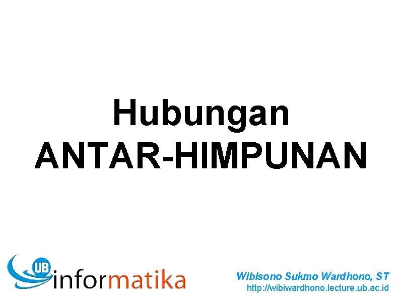 Hubungan ANTAR-HIMPUNAN Wibisono Sukmo Wardhono, ST http: //wibiwardhono. lecture. ub. ac. id