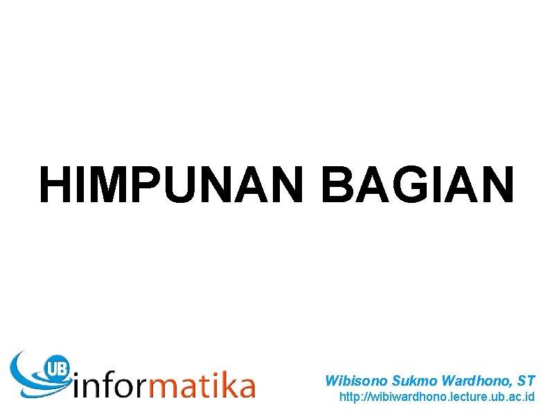HIMPUNAN BAGIAN Wibisono Sukmo Wardhono, ST http: //wibiwardhono. lecture. ub. ac. id