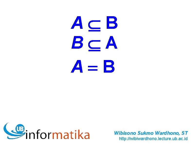 A B B A A=B Wibisono Sukmo Wardhono, ST http: //wibiwardhono. lecture. ub. ac.