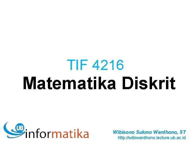 TIF 4216 Matematika Diskrit Wibisono Sukmo Wardhono, ST http: //wibiwardhono. lecture. ub. ac. id