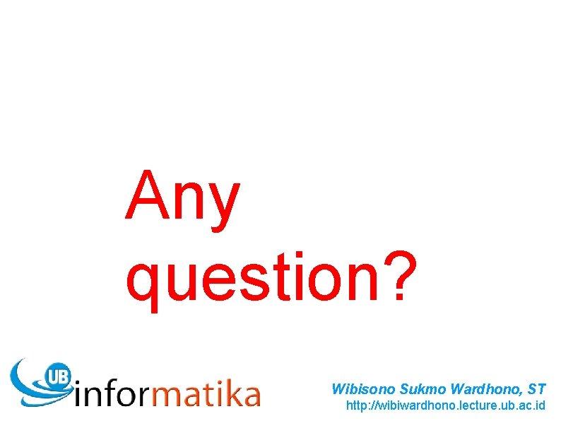 Any question? Wibisono Sukmo Wardhono, ST http: //wibiwardhono. lecture. ub. ac. id