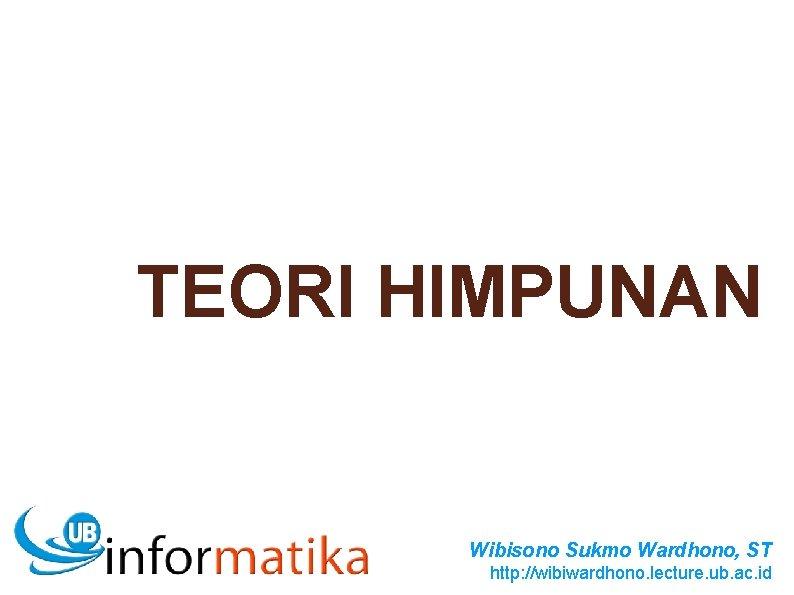 TEORI HIMPUNAN Wibisono Sukmo Wardhono, ST http: //wibiwardhono. lecture. ub. ac. id