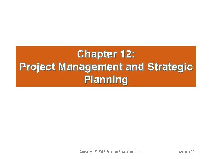 Chapter 12: Project Management and Strategic Planning Copyright © 2015 Pearson Education, Inc. Chapter