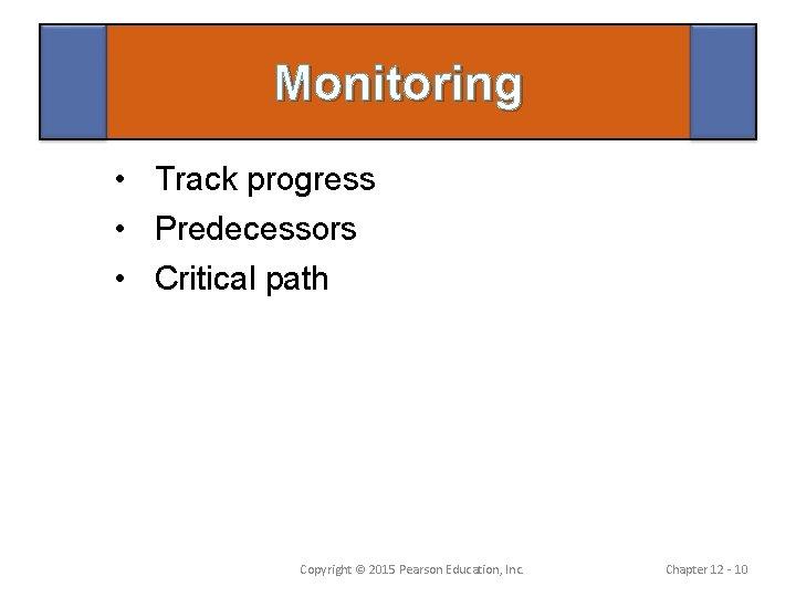 Monitoring • Track progress • Predecessors • Critical path Copyright © 2015 Pearson Education,