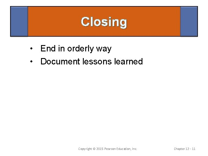 Closing • End in orderly way • Document lessons learned Copyright © 2015 Pearson
