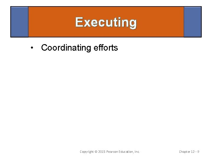 Executing • Coordinating efforts Copyright © 2015 Pearson Education, Inc. Chapter 12 - 9