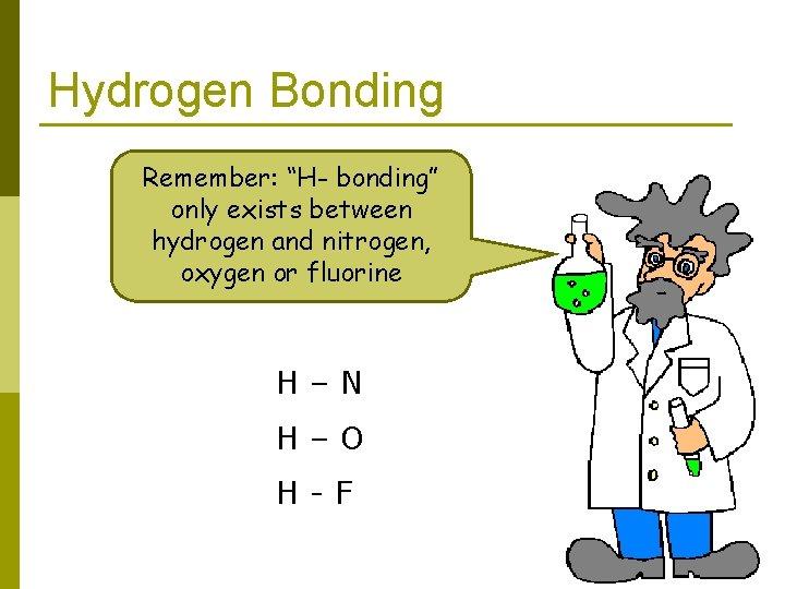 "Hydrogen Bonding Remember: ""H- bonding"" only exists between hydrogen and nitrogen, oxygen or fluorine"