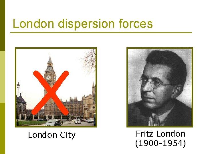 London dispersion forces X London City Fritz London (1900 -1954)