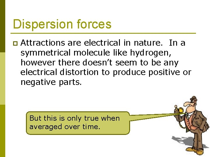 Dispersion forces p Attractions are electrical in nature. In a symmetrical molecule like hydrogen,