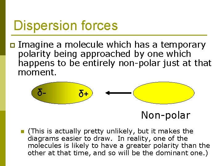 Dispersion forces p Imagine a molecule which has a temporary polarity being approached by