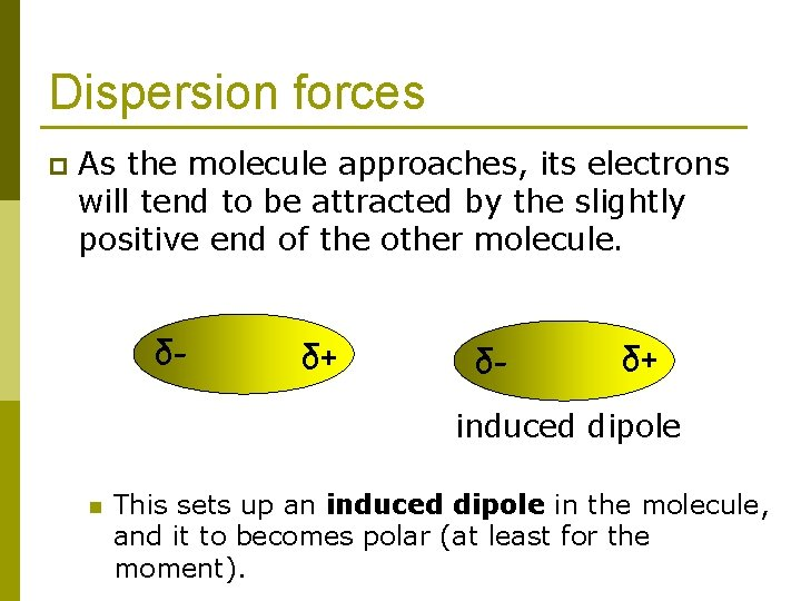 Dispersion forces p As the molecule approaches, its electrons will tend to be attracted