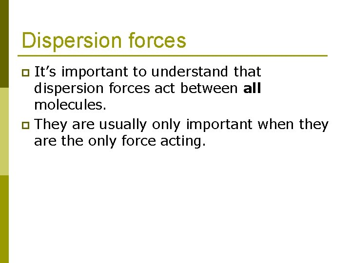 Dispersion forces It's important to understand that dispersion forces act between all molecules. p