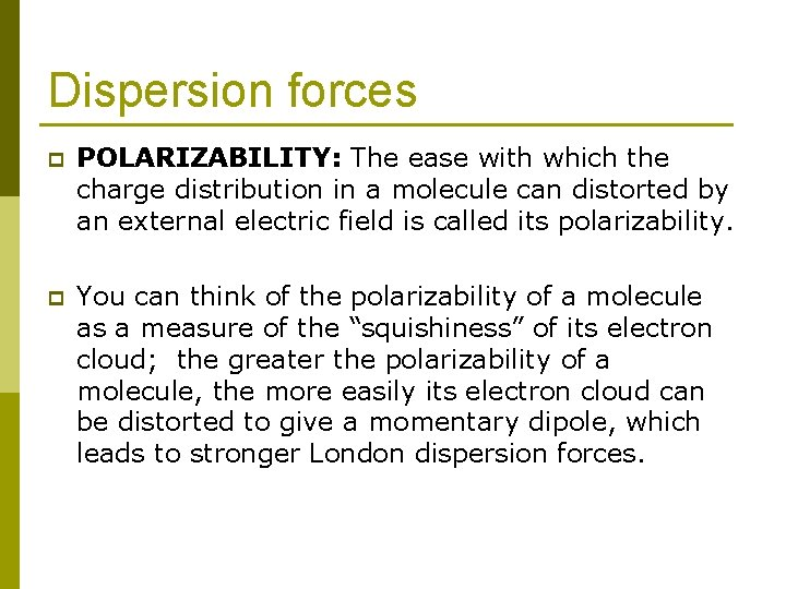 Dispersion forces p POLARIZABILITY: The ease with which the charge distribution in a molecule