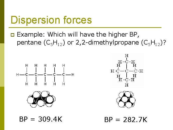 Dispersion forces p Example: Which will have the higher BP, pentane (C 5 H