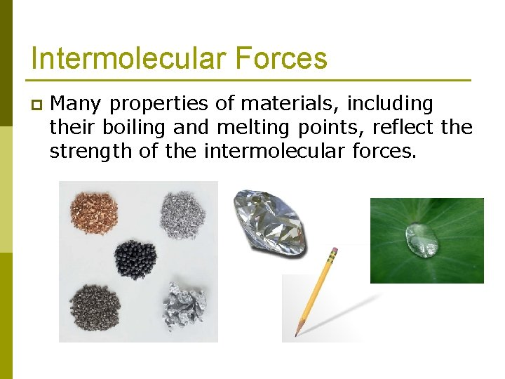 Intermolecular Forces p Many properties of materials, including their boiling and melting points, reflect