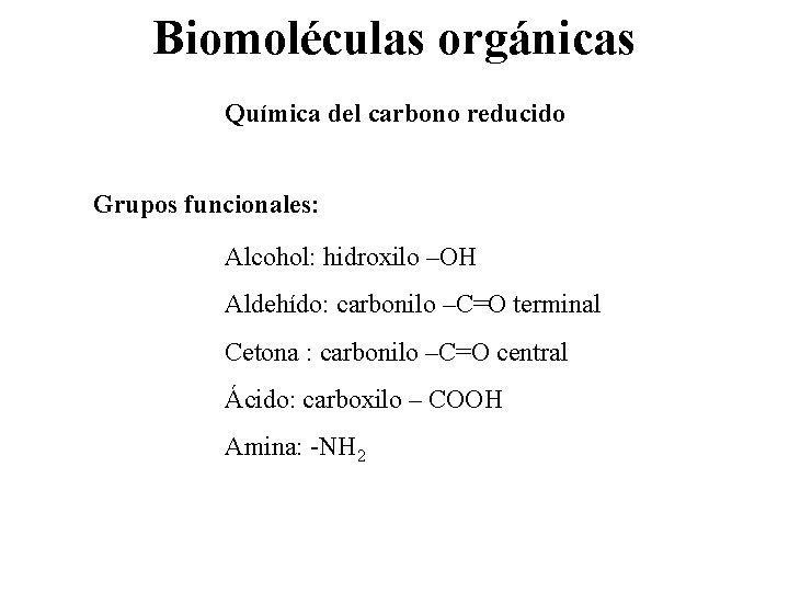 Biomoléculas orgánicas Química del carbono reducido Grupos funcionales: Alcohol: hidroxilo –OH Aldehído: carbonilo –C=O