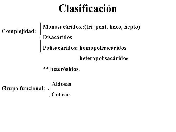 Clasificación Complejidad: Monosacáridos. : (tri, pent, hexo, hepto) Disacáridos Polisacáridos: homopolisacáridos heteropolisacáridos ** heterósidos.