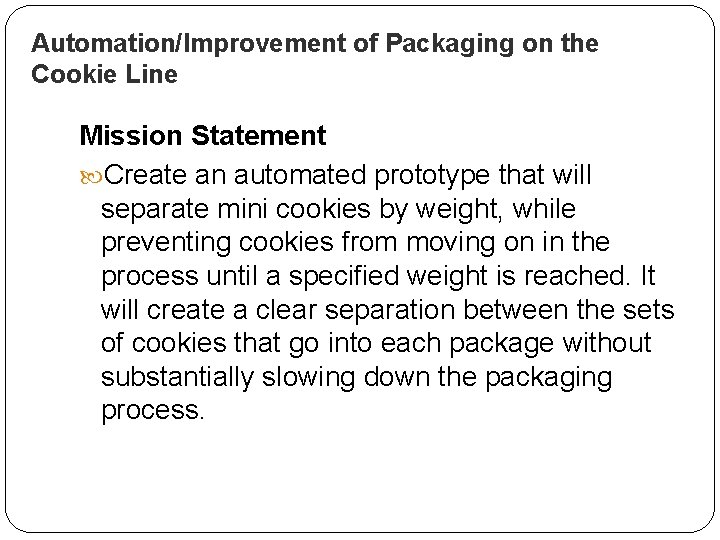 Automation/Improvement of Packaging on the Cookie Line Mission Statement Create an automated prototype that