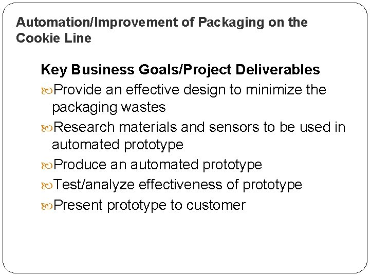 Automation/Improvement of Packaging on the Cookie Line Key Business Goals/Project Deliverables Provide an effective