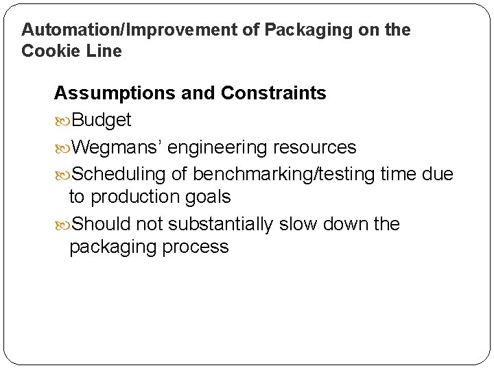 Automation/Improvement of Packaging on the Cookie Line Assumptions and Constraints Budget Wegmans' engineering resources