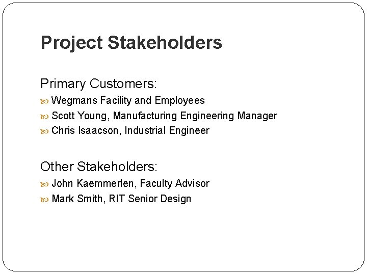 Project Stakeholders Primary Customers: Wegmans Facility and Employees Scott Young, Manufacturing Engineering Manager Chris