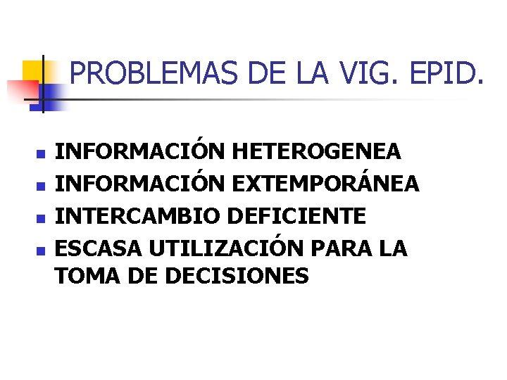 PROBLEMAS DE LA VIG. EPID. n n INFORMACIÓN HETEROGENEA INFORMACIÓN EXTEMPORÁNEA INTERCAMBIO DEFICIENTE ESCASA