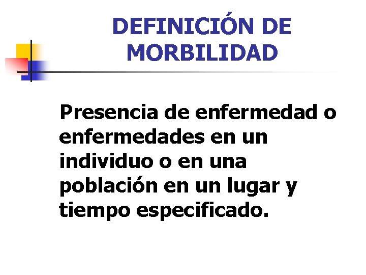 DEFINICIÓN DE MORBILIDAD Presencia de enfermedad o enfermedades en un individuo o en una