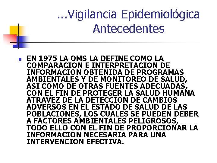 . . . Vigilancia Epidemiológica Antecedentes n EN 1975 LA OMS LA DEFINE COMO
