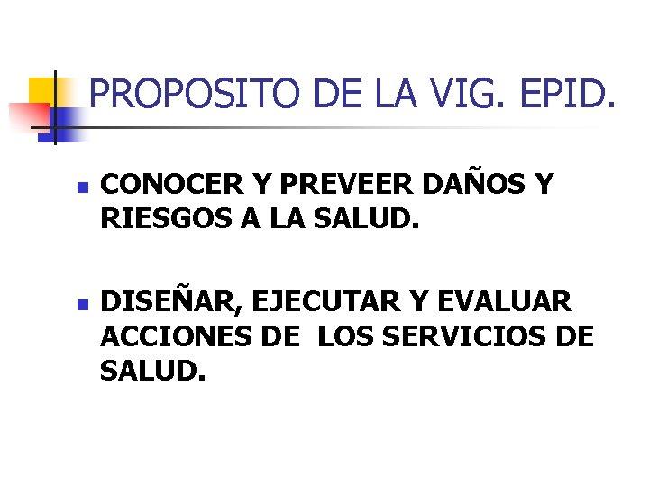 PROPOSITO DE LA VIG. EPID. n n CONOCER Y PREVEER DAÑOS Y RIESGOS A