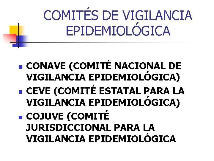 COMITÉS DE VIGILANCIA EPIDEMIOLÓGICA n n n CONAVE (COMITÉ NACIONAL DE VIGILANCIA EPIDEMIOLÓGICA) CEVE