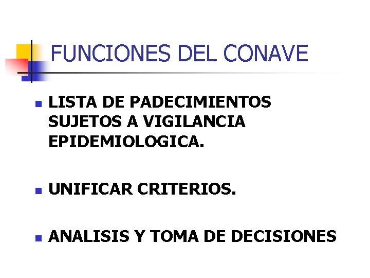 FUNCIONES DEL CONAVE n LISTA DE PADECIMIENTOS SUJETOS A VIGILANCIA EPIDEMIOLOGICA. n UNIFICAR CRITERIOS.